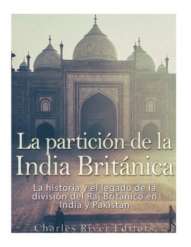 La particion de la India Britanica: La historia y el legado de la division del Raj Britanico en India y Pakistan (Spanish Edition) [Charles River Editors] (Tapa Blanda)