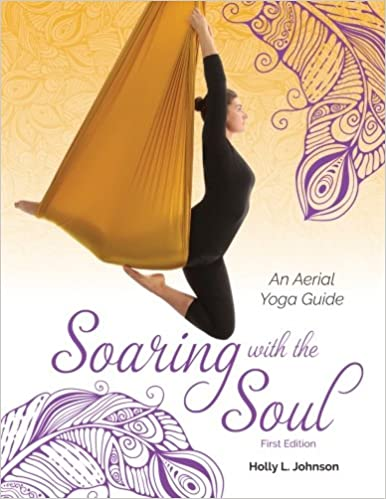 Soaring With The Soul An Aerial Yoga Guide Holly L Johnson