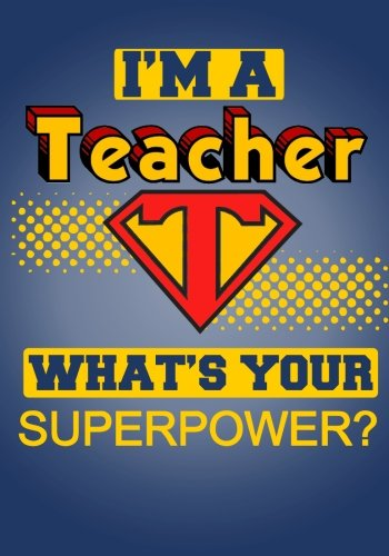 I'm a Teacher, What's Your Superpower?: Notebook and Journal for Super Teachers (Inspirational Gifts for Men Notebooks, Journals and (Pewter Rock)