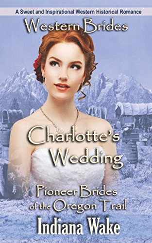 Western Romance: Charlotte's Wedding: A Sweet and Inspirational Western Historical Romance (Pioneer Brides of the Oregon Trail)