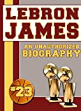 LeBron James: An Unauthorized Biography (Basketball Biographies Book 10)