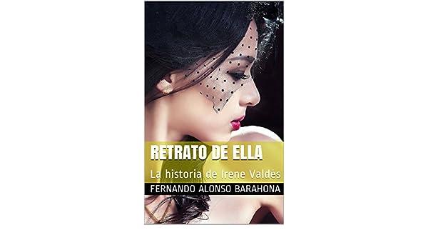 RETRATO DE ELLA: La historia de Irene Valdés eBook: FERNANDO ALONSO BARAHONA: Amazon.es: Tienda Kindle