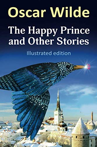 Oscar Wilde - The Happy Prince and Other Stories (Illustrated edition): THE HAPPY PRINCE, THE NIGHTINGALE AND THE ROSE, THE SELFISH GIANT, THE DEVOTED FRIEND, THE REMARKABLE ROCKET (Short Story The Nightingale And The Rose)