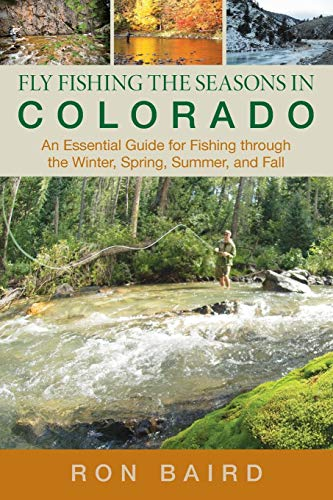 Fly Fishing the Seasons in Colorado: An Essential Guide For Fishing Through The Winter, Spring, Summer, And Fall