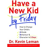 Have A New Kid By Friday: How to Change Your Child's Attitude, Behaviour and Character in 5 Days