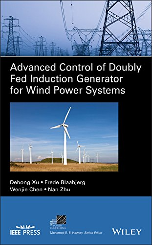 Advanced Control of Doubly Fed Induction Generator for Wind Power Systems (IEEE Press Series on Power Engineering)