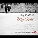 My Mother, My Child: A Caregiving Daughter Shares Her Emotional Eight-Year Journey   Susie Kinslow Adams