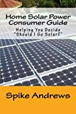"Home Solar Power Consumer Guide: Helping You Decide ""Should I Go Solar?"""