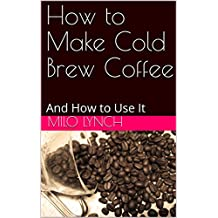 How to Make Cold Brew Coffee: And How to Use It