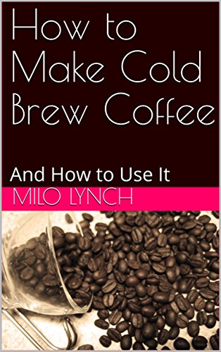 How to Make Cold Brew Coffee: And How to Use It by Milo Lynch