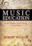 Music Education : Cultural Values, Social Change and Innovation, Walker, Robert, 0398077274