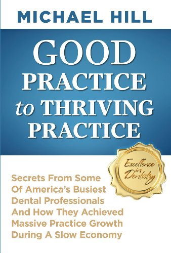 Download Good Practice To Thriving Practice: Secrets From Some Of America's Busiest Dental Professionals And How They Achieved Massive Practice Growth During A Slow Economy Pdf