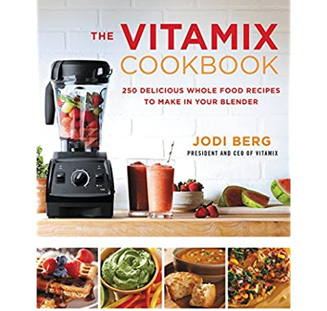 The Vitamix Cookbook: 250 Delicious Whole Food Recipes to Make in ...