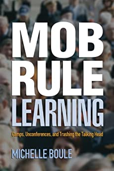 Mob Rule Learning: Camps, Unconferences, and Trashing the Talking Head by [Boule, Michelle]