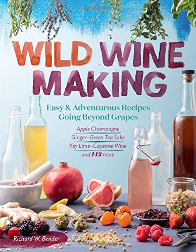 Wild Winemaking: Easy & Adventurous Recipes Going Beyond Grapes, Including Apple Champagne, Ginger–Green Tea Sake, Key Lime–Cayenne Wine, and 142 More by Richard W. Bender