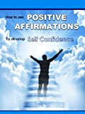 Positive Affirmations: How To Use Positive Affirmations To Develop Self Confidence (Shyness, Success Habits, Mindfulness, Insecurity, Negative Thinking)