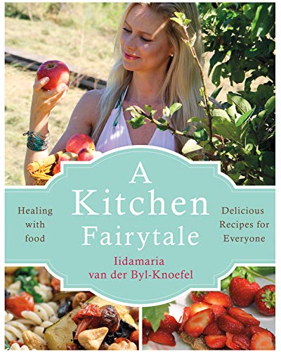 A Kitchen Fairytale: Healing with Food – Delicious Recipes for Everyone by Iidamaria van der Byl-Knoefel