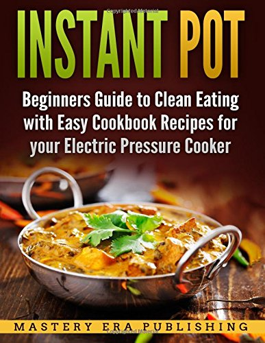 Instant Pot: Beginners Guide to Clean Eating with Easy Cookbook Recipes by Mastery Era Publishing