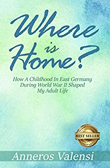 Where is Home?: How a Childhood in East Germany during World War II Shaped My Adult Life - 2nd Edition by [Valensi, Anneros]