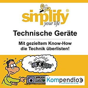Simplify your life - Technische Geräte: Mit gezieltem Know-How die Technik überlisten Hörbuch