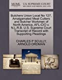 Butchers Union Local No 127, Amalgamated Meat Cutters and Butcher Workmen of North America, Afl-Cio V. N. L. R. B. U. S. Supreme Court Transcript of Recor, Charles P. Scully and Arnold ORDMAN, 1270559834