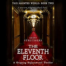 The Eleventh Floor: A Gripping Supernatural Thriller: This Haunted World, Book Two Audiobook by Shani Struthers Narrated by Lorraine Ansell