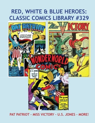 Download Red, White & Blue Heroes: Classic Comics Library #329: Pat Patriot - Miss Victory - U.S. Jones - and More! --- Golden Age Patriotic Heroes -- Over 350 Pages - All Stories - No Ads ebook