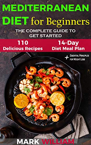 Mediterranean Diet For Beginners: The Complete Guide to Get Started With The Top 10 Tips to Success + 110 Delicious Recipes and 14 - Day Diet Meal Plan: Includes Essential Principles for Weight Loss