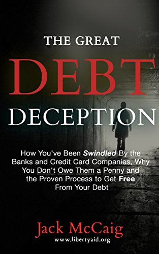 The Great Debt Deception: How You've Been Swindled By the Banks and Credit Card Companies, Why You Don't Owe Them a Penny and the Proven Process to Get Free From Your Debt