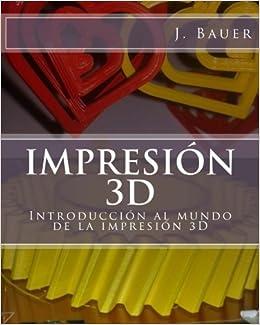 Impresión 3D: Introducción al mundo de la impresión 3D ...