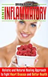 Anti Inflammatory Diet: Holistic and Natural Healing Approach to Fight Heart Disease and Better Health (Fat Burn, Superfood, Autoimmune, Inflammation, ... Pain, Get in Shape, Transform Your Health)