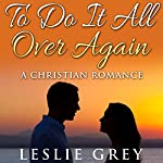 To Do It All over Again...: A Christian Romance | Leslie Grey