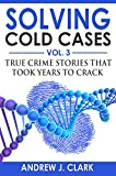 Solving Cold Cases Vol. 3: True Crime Stories that Took Years to Crack