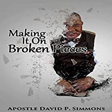 Making It on Broken Pieces Audiobook by Mr. David P. Simmons Narrated by Apostle David P. Simmons Sr.