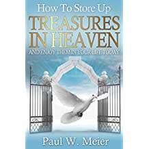 How To Store Up Treasures in Heaven and Enjoy Them in Your Life Today