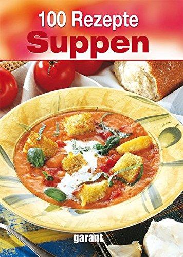 100 Rezepte - Suppen Gebundenes Buch – 11. Januar 2016 _ garant Verlag 373591117X Themenkochbücher