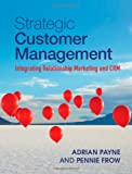 Strategic Customer Management : Integrating Relationship Marketing and CRM, Payne, Adrian and Frow, Pennie, 1107014964