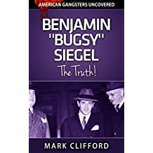 "Benjamin ""Bugsy"" Siegel - The Truth! (American Gangsters Uncovered Book 5)"