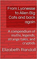 From Lyonesse to Alien Big Cats and back again: Volume One: A compendium of myths, legends, strange tales, and cryptids