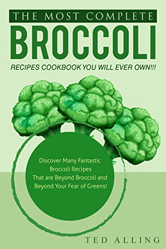 Cheddar Vegetable Soup - The Most Complete Broccoli Recipes Cookbook You Will Ever Own!!!: Discover Many Fantastic Broccoli Recipes That are Beyond Broccoli and Beyond Your Fear of Greens!