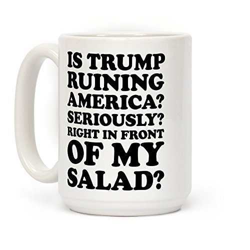 LookHUMAN Is Trump Ruining America Seriously Right In Front Of My Salad White 15 Ounce Ceramic Coffee Mug -