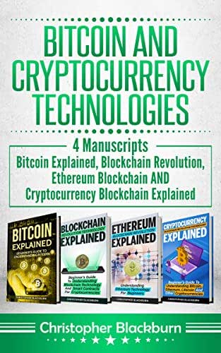 Bitcoin And Cryptocurrency Technologies: 4 Manuscripts - Bitcoin Explained, Blockchain Revolution, Ethereum Blockchain AND Cryptocurrency Blockchain Explained