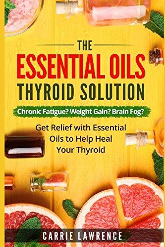 Read Online Essential Oils and Thyroid: The Essential Oils Thyroid Solution: Chronic Fatigue? Weight Gain? Brain Fog? Get Relief with Essential Oils to Help Heal Your Thyroid (Thyroid Health) pdf epub