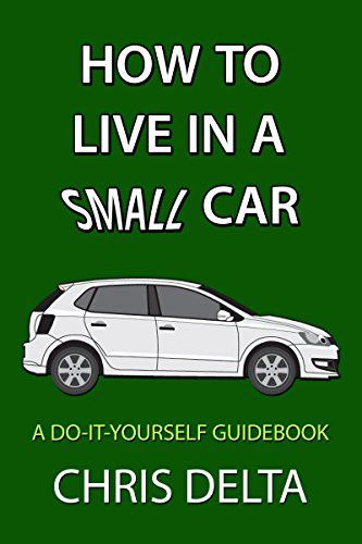 How To Live In A Small Car: A Do-It-Yourself Guide To Converting And Dwelling In Your Vehicle by [Delta, Chris]