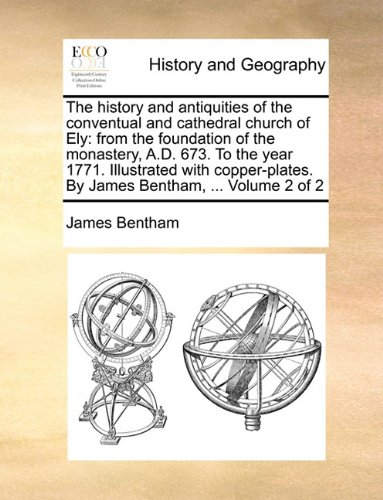 The history and antiquities of the conventual and cathedral church of Ely: from the foundation of the monastery, A.D. 673. To the year 1771. ... By James Bentham, ... Volume 2 of 2 pdf epub