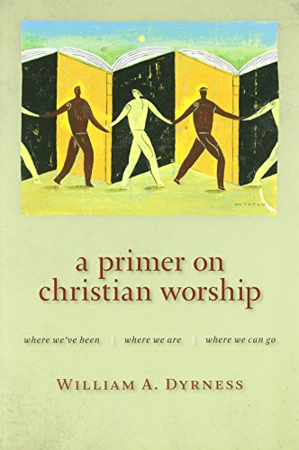 A Primer on Christian Worship: Where We've Been, Where We Are, Where We Can Go (Calvin Institute of Christian Worship Li