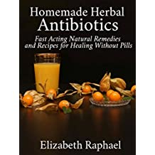 Homemade Herbal Antibiotics: Fast Acting Natural Remedies and Recipes for Healing without Pills