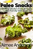 Paleo Snacks: Healthy Gluten-Free Snacks the Family Will Love, Aimee Anderson, 1494774275