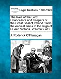 The lives of the Lord Chancellors and Keepers of the Great Seal of Ireland : from the earliest times to the reign of Queen Victoria. Volume 2 Of 2, J. Roderick O'Flanagan, 1240029411