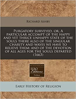 Book Purgatory surveyed, or, A particular accompt of the happy and yet thrice unhappy state of the souls there also of the singular charity and wayes we ... of all ages for the souls departed (1663)